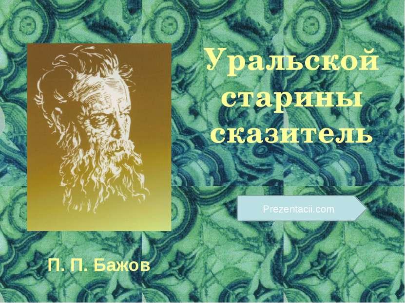 Уральской старины сказитель П. П. Бажов Prezentacii.com