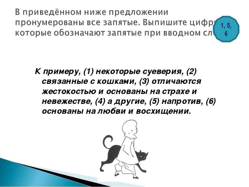 К примеру, (1) некоторые суеверия, (2) связанные с кошками, (3) отличаются же...