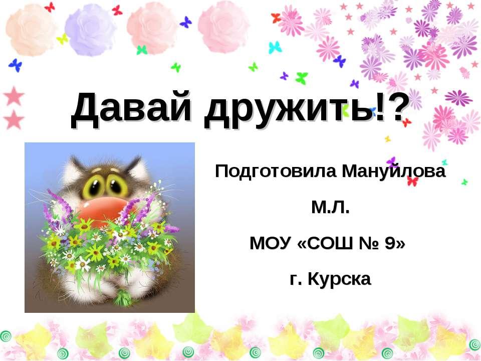 Давай дружить!? Подготовила Мануйлова М.Л. МОУ «СОШ № 9» г. Курска