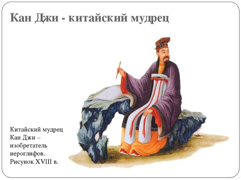 Кан Джи - китайский мудрец Китайский мудрец Кан Джи – изобретатель иероглифов...