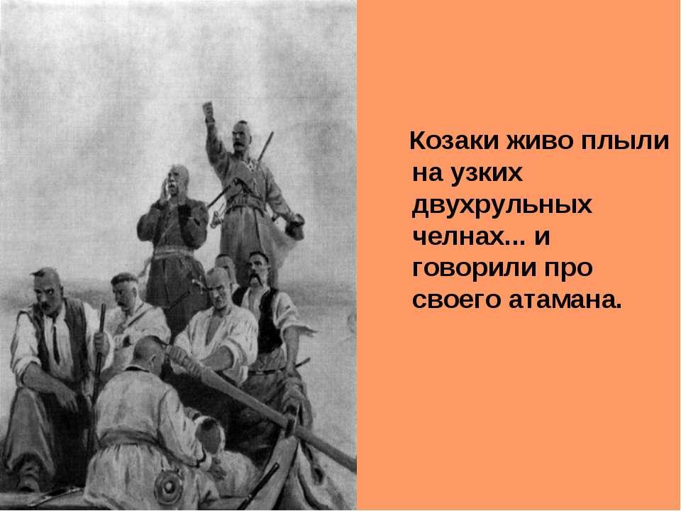 Козаки живо плыли на узких двухрульных челнах... и говорили про своего атамана.