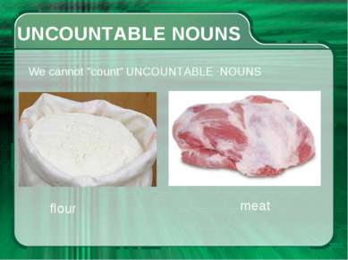 "UNCOUNTABLE NOUNS We cannot ""count"" UNCOUNTABLE NOUNS flour meat"