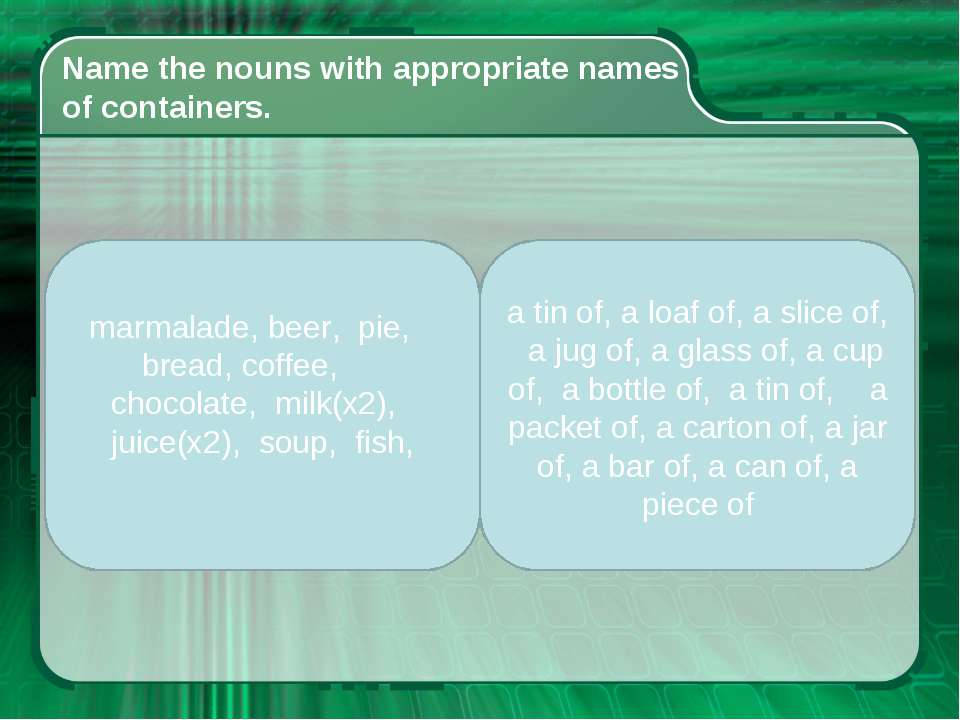 Name the nouns with appropriate names of containers. marmalade, beer, pie, br...