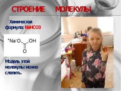 СТРОЕНИЕ МОЛЕКУЛЫ Химическая формула:NaHCO3 Модель этой молекулы можно слепить.