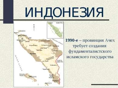 ИНДОНЕЗИЯ 1990-е – провинция Ачех требует создания фундаменталистского исламс...