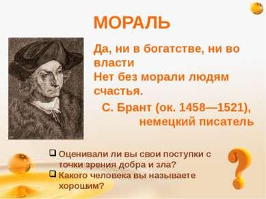МОРАЛЬ Да, ни в богатстве, ни во власти Нет без морали людям счастья. С. Бран...