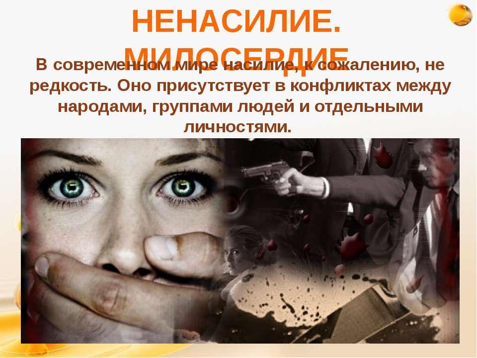 НЕНАСИЛИЕ. МИЛОСЕРДИЕ В современном мире насилие, к сожалению, не редкость. О...