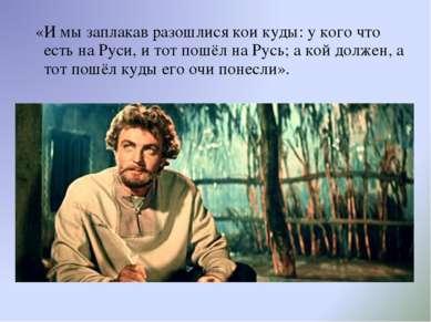 «И мы заплакав разошлися кои куды: у кого что есть на Руси, и тот пошёл на Ру...