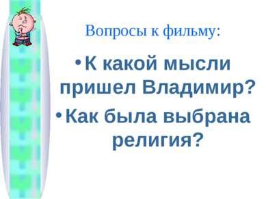 Вопросы к фильму: К какой мысли пришел Владимир? Как была выбрана религия?