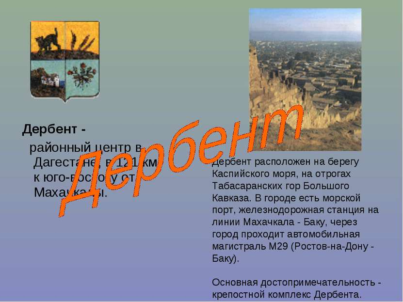 Дербент - районный центр в Дагестане, в 121 км к юго-востоку от Махачкалы. Де...