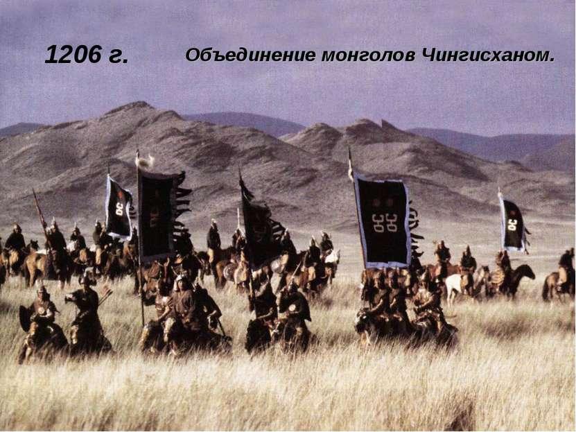 1206 г. Объединение монголов Чингисханом.