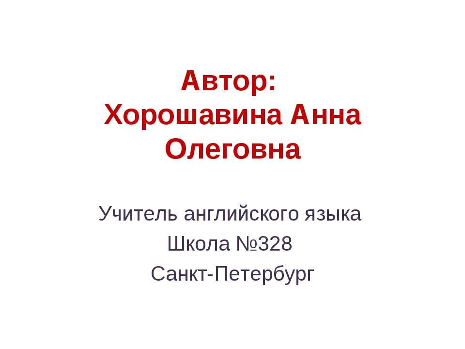 Автор: Хорошавина Анна Олеговна Учитель английского языка Школа №328 Санкт-Пе...