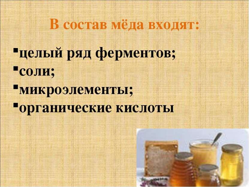 В состав мёда входят: целый ряд ферментов; соли; микроэлементы; органические ...