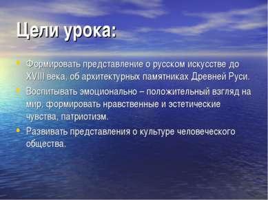 Цели урока: Формировать представление о русском искусстве до XVIII века, об а...