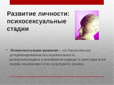 Развитие личности: психосексуальные стадии Психосексуальное развитие – это би...