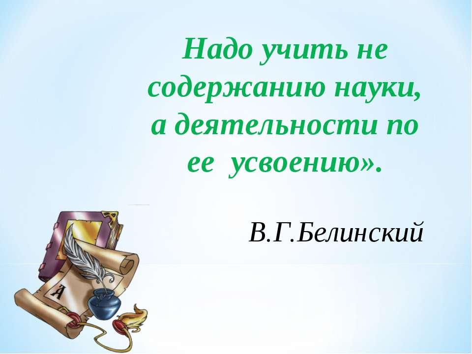 Надо учить не содержанию науки, а деятельности по ее усвоению». В.Г.Белинский