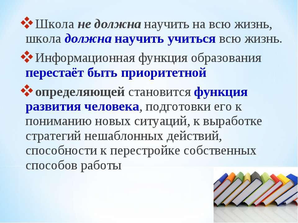Школа не должна научить на всю жизнь, школа должна научить учиться всю жизнь....