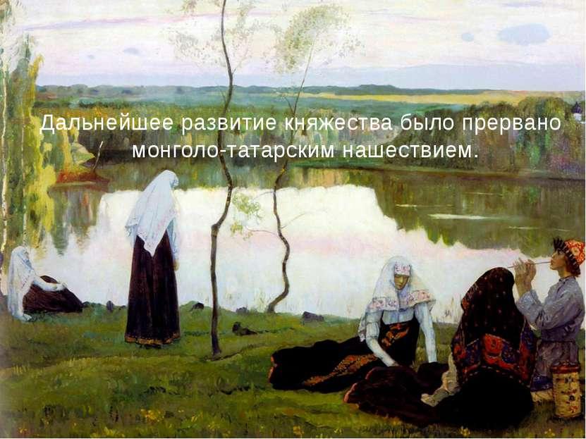 Дальнейшее развитие княжества было прервано монголо-татарским нашествием.
