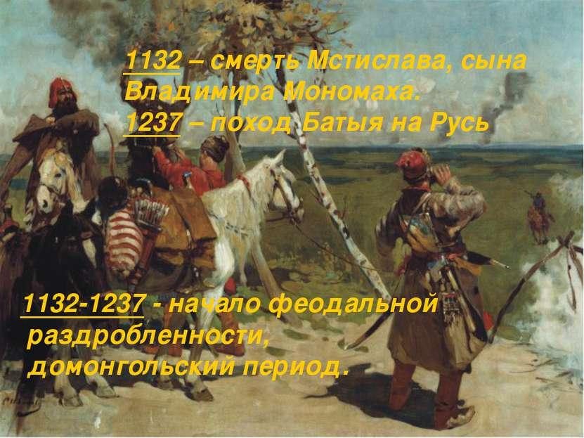 1132-1237 - начало феодальной раздробленности, домонгольский период. 1132 – с...