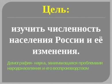 Цель: изучить численность населения России и её изменения. Демография- наука,...