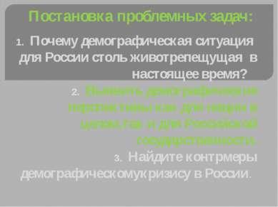 Постановка проблемных задач: Почему демографическая ситуация для России столь...