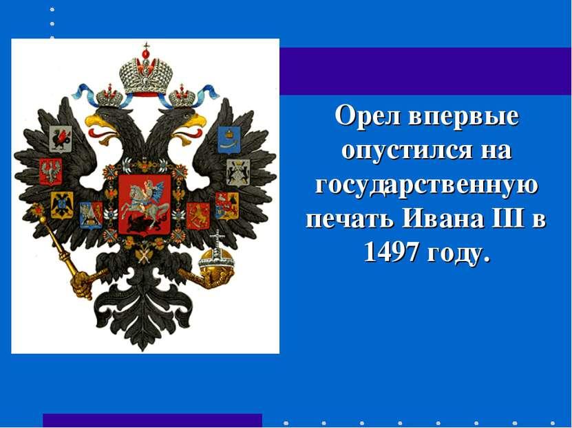 Орел впервые опустился на государственную печать Ивана III в 1497 году.