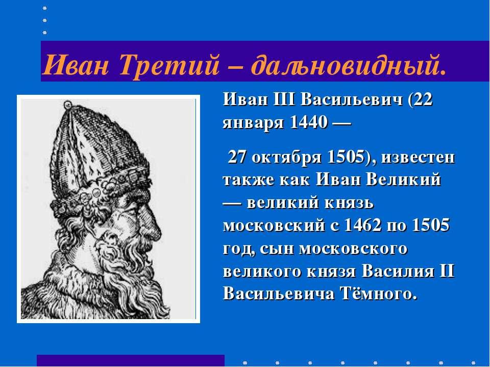Иван Третий – дальновидный. Иван III Васильевич (22 января 1440 — 27 октября ...