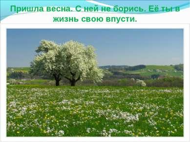 Пришла весна. С ней не борись. Её ты в жизнь свою впусти.
