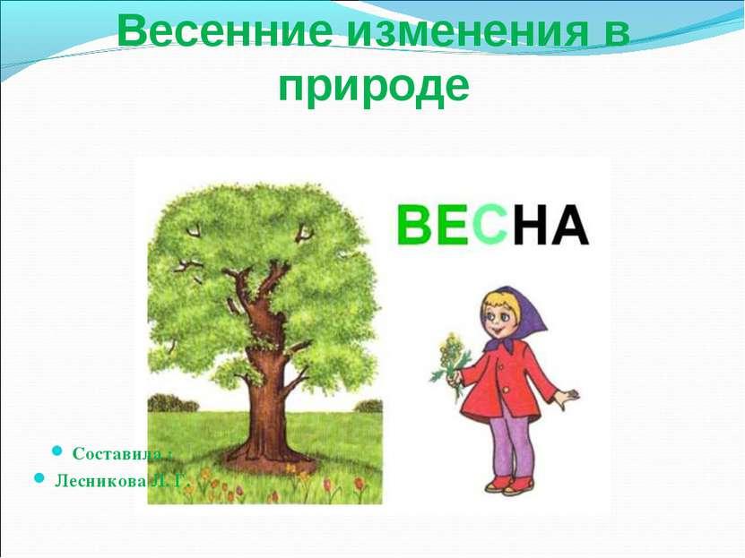 Весенние изменения в природе Составила : Лесникова Л. Г.