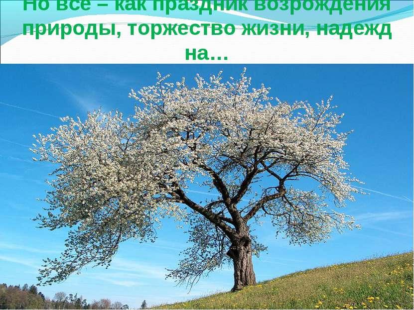 Но всё – как праздник возрождения природы, торжество жизни, надежд на…
