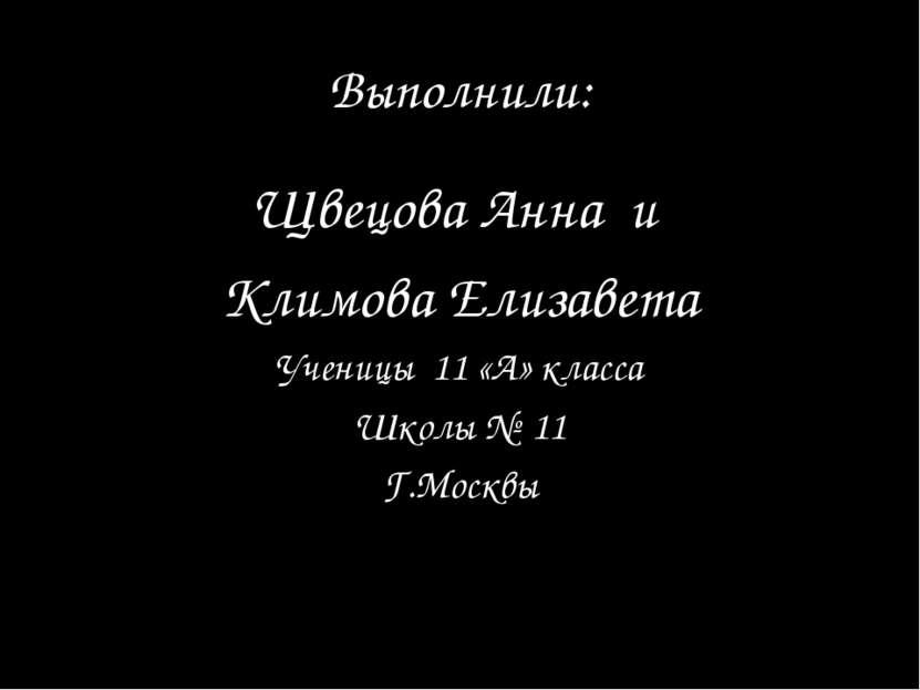 Выполнили: Щвецова Анна и Климова Елизавета Ученицы 11 «А» класса Школы № 11 ...