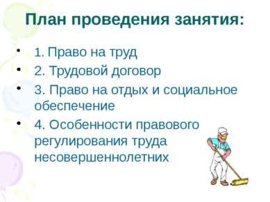 План проведения занятия: 1. Право на труд 2. Трудовой договор 3. Право на отд...