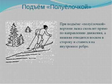 Подъём «Полуёлочкой» При подъёме «полуёлочкой» верхняя лыжа скользит прямо по...