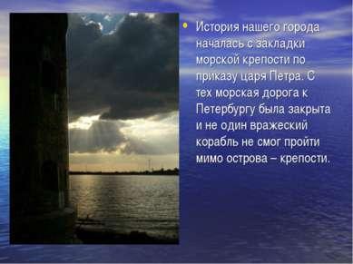 История нашего города началась с закладки морской крепости по приказу царя Пе...