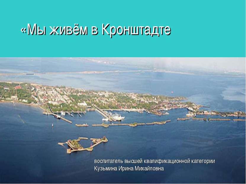 «Мы живём в Кронштадте воспитатель высшей квалификационной категории Кузьмина...