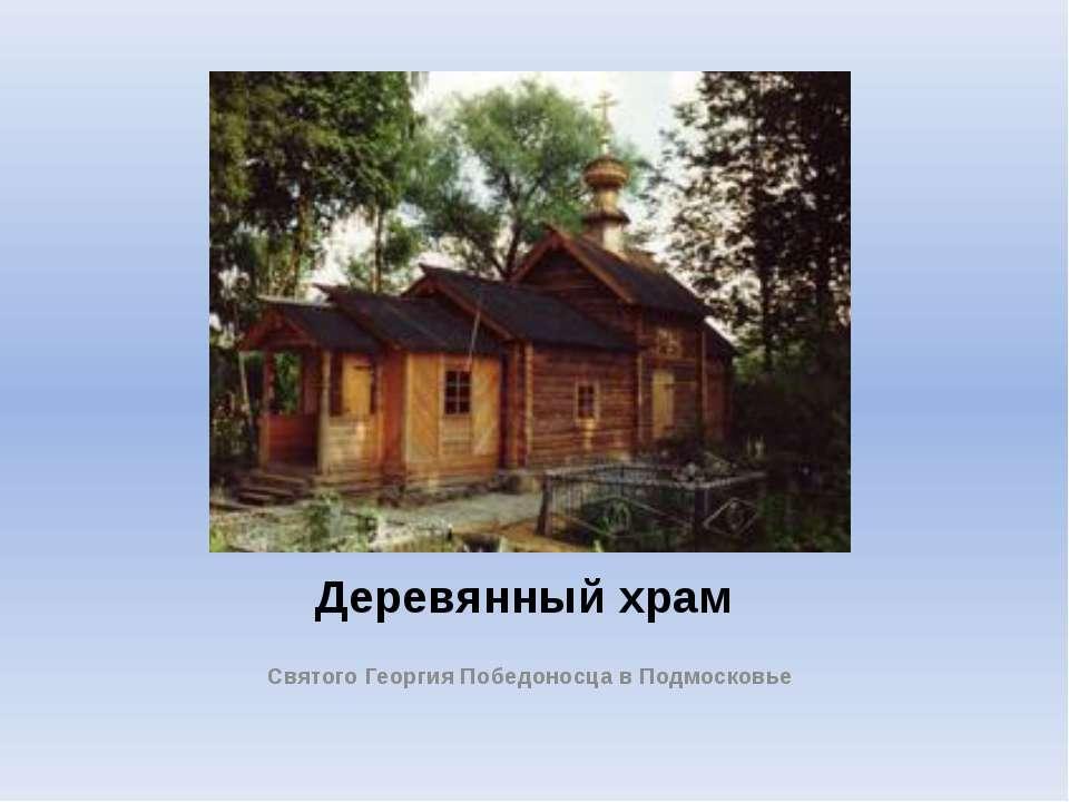Деревянный храм Святого Георгия Победоносца в Подмосковье