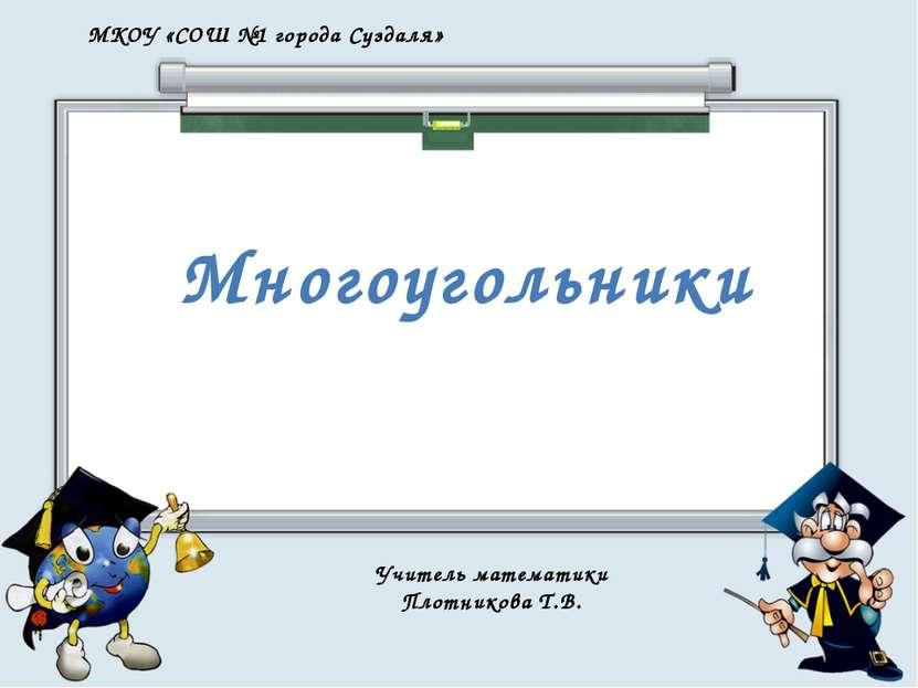 Многоугольники МКОУ «СОШ №1 города Суздаля» Учитель математики Плотникова Т.В.