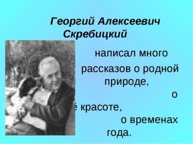 Георгий Алексеевич Скребицкий написал много рассказов о родной природе, о её ...