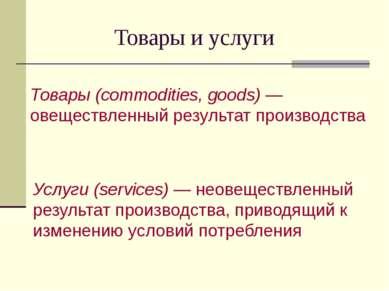 Товары и услуги Товары (commodities, goods) —овеществленный результат произво...