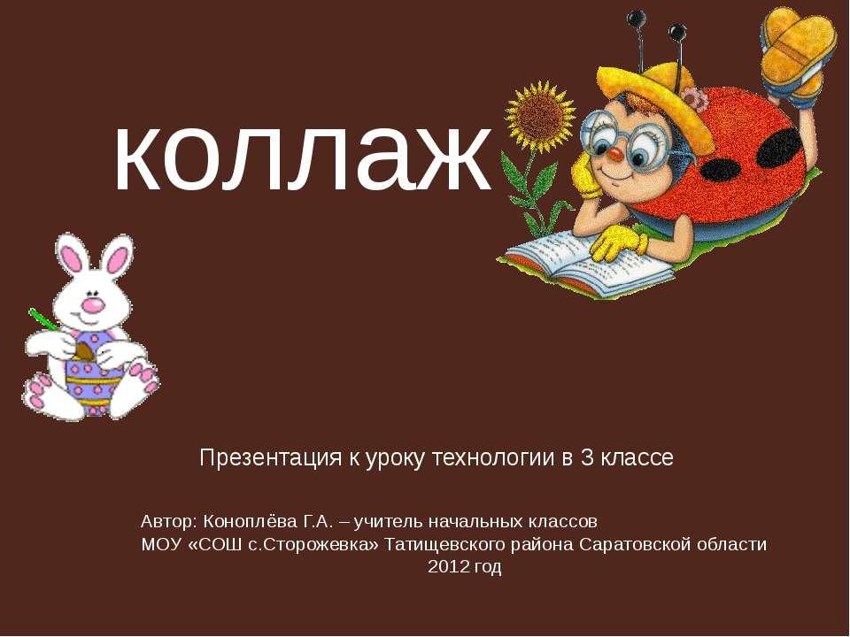 коллаж Презентация к уроку технологии в 3 классе Автор: Коноплёва Г.А. – учит...