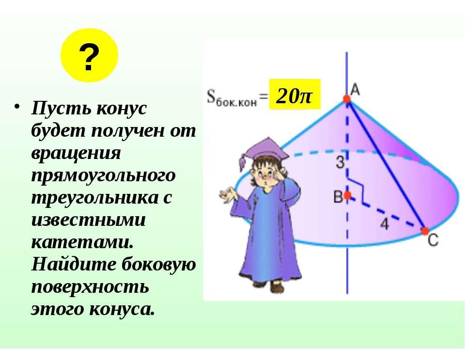 Пусть конус будет получен от вращения прямоугольного треугольника с известным...