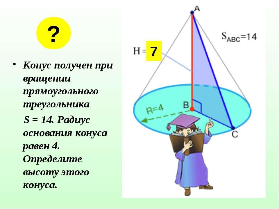 Конус получен при вращении прямоугольного треугольника S = 14. Радиус основан...