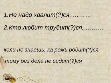 1.Не надо хвалит(?)ся, ……… 2.Кто любит трудит(?)ся, ……… коли не знаешь, ка ро...