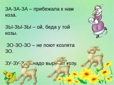 ЗА-ЗА-ЗА – прибежала к нам коза. ЗЫ-ЗЫ-ЗЫ – ой, беда у той козы. ЗО-ЗО-ЗО – н...