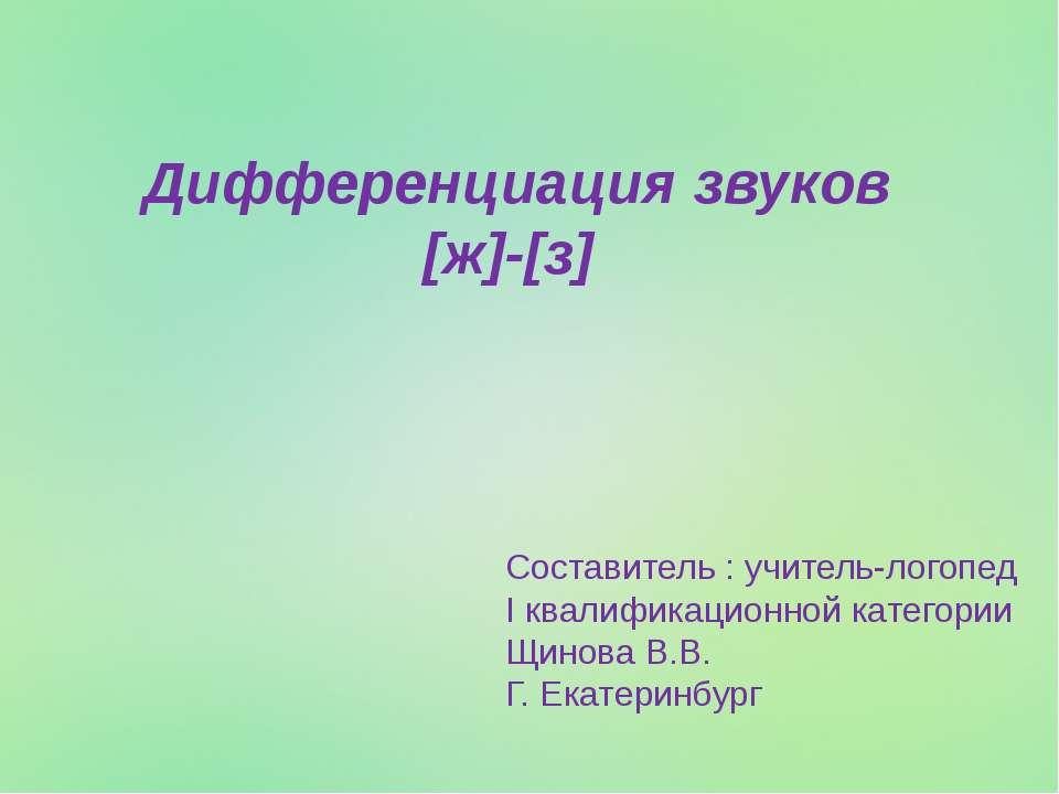 Дифференциация звуков [ж]-[з] Составитель : учитель-логопед I квалификационно...