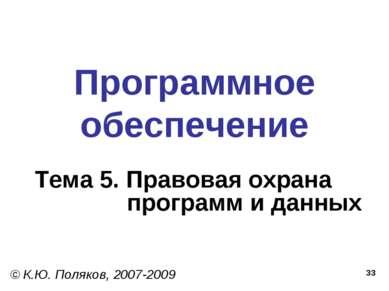 * Программное обеспечение Тема 5. Правовая охрана программ и данных © К.Ю. По...