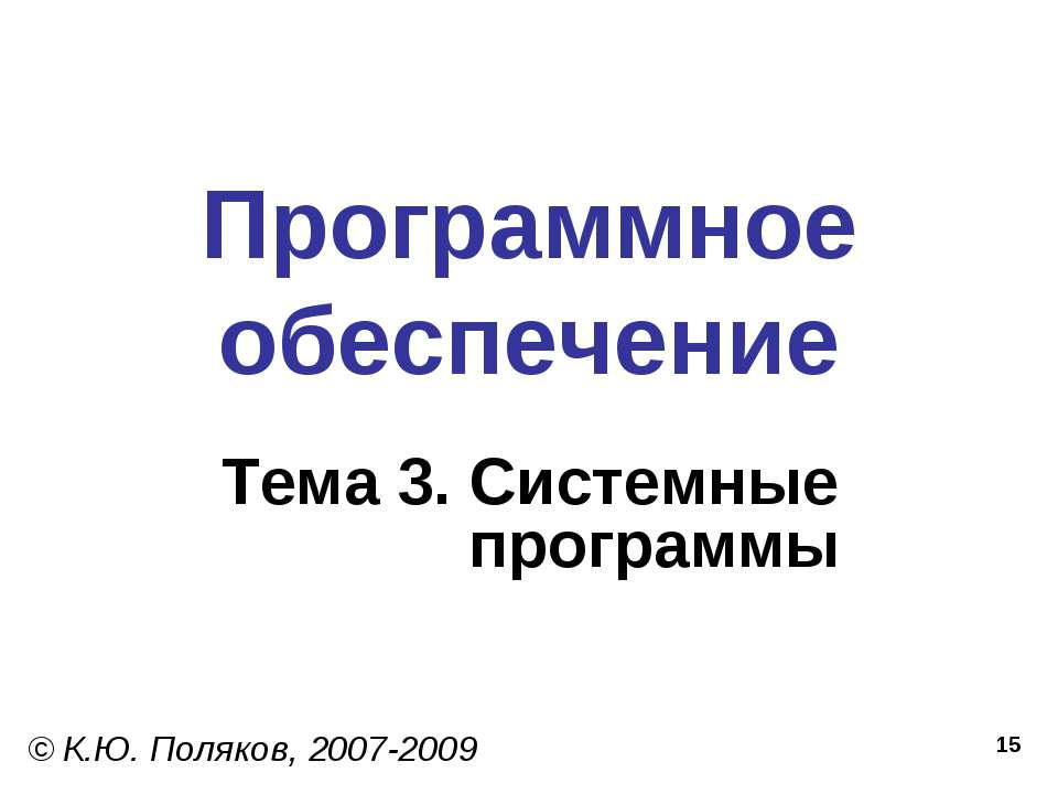 * Программное обеспечение Тема 3. Системные программы © К.Ю. Поляков, 2007-2009