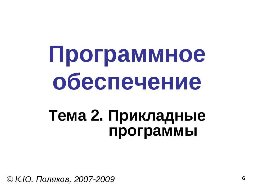 * Программное обеспечение Тема 2. Прикладные программы © К.Ю. Поляков, 2007-2009