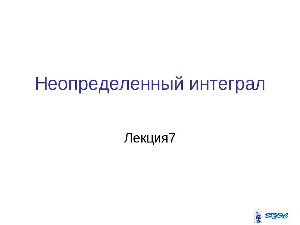 Неопределенный интеграл Лекция7