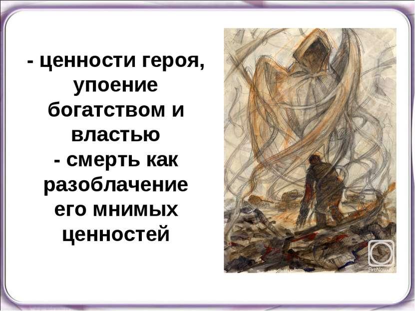 - ценности героя, упоение богатством и властью - смерть как разоблачение его ...